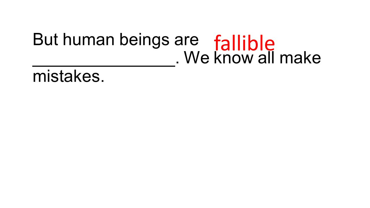 But human beings are _______________. We know all make mistakes. fallible