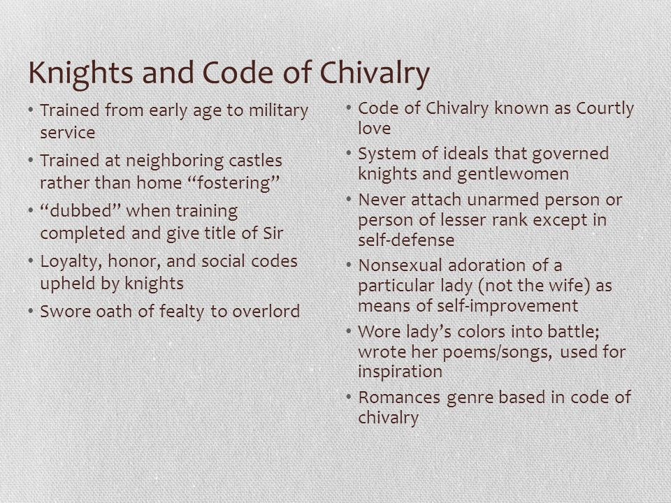 Knights and Code of Chivalry Trained from early age to military service Trained at neighboring castles rather than home fostering dubbed when training completed and give title of Sir Loyalty, honor, and social codes upheld by knights Swore oath of fealty to overlord Code of Chivalry known as Courtly love System of ideals that governed knights and gentlewomen Never attach unarmed person or person of lesser rank except in self-defense Nonsexual adoration of a particular lady (not the wife) as means of self-improvement Wore lady's colors into battle; wrote her poems/songs, used for inspiration Romances genre based in code of chivalry