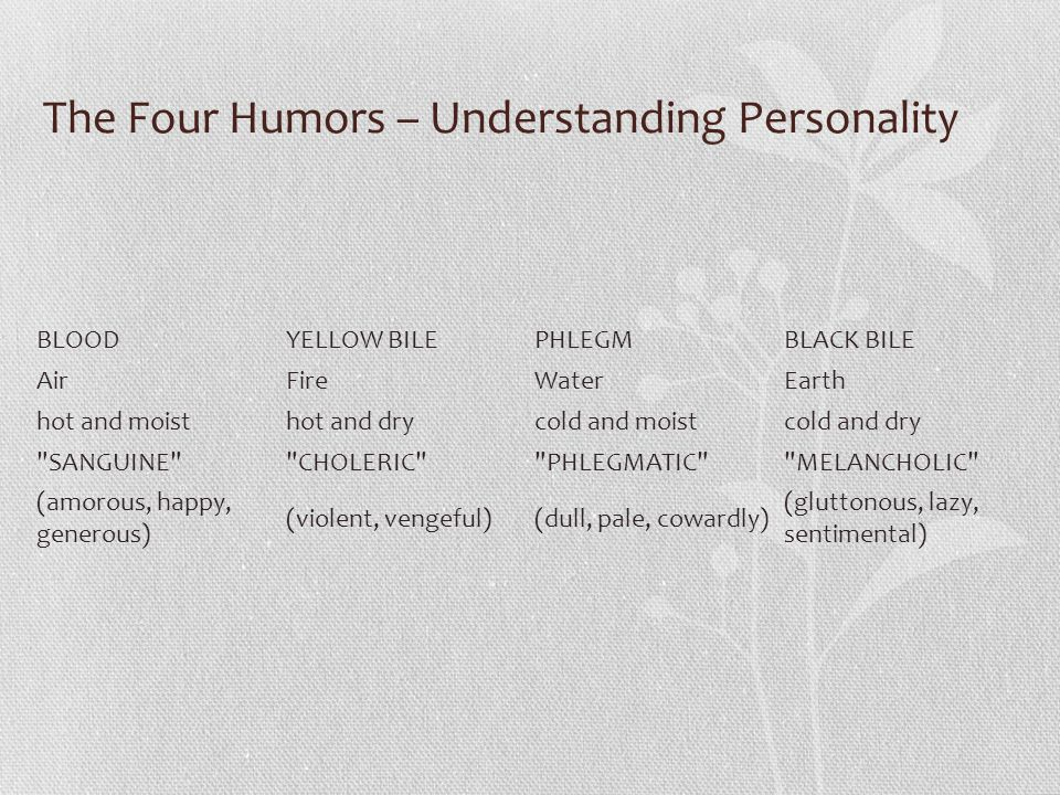The Four Humors – Understanding Personality BLOODYELLOW BILEPHLEGMBLACK BILE AirFireWaterEarth hot and moisthot and drycold and moistcold and dry SANGUINE CHOLERIC PHLEGMATIC MELANCHOLIC (amorous, happy, generous) (violent, vengeful)(dull, pale, cowardly) (gluttonous, lazy, sentimental)
