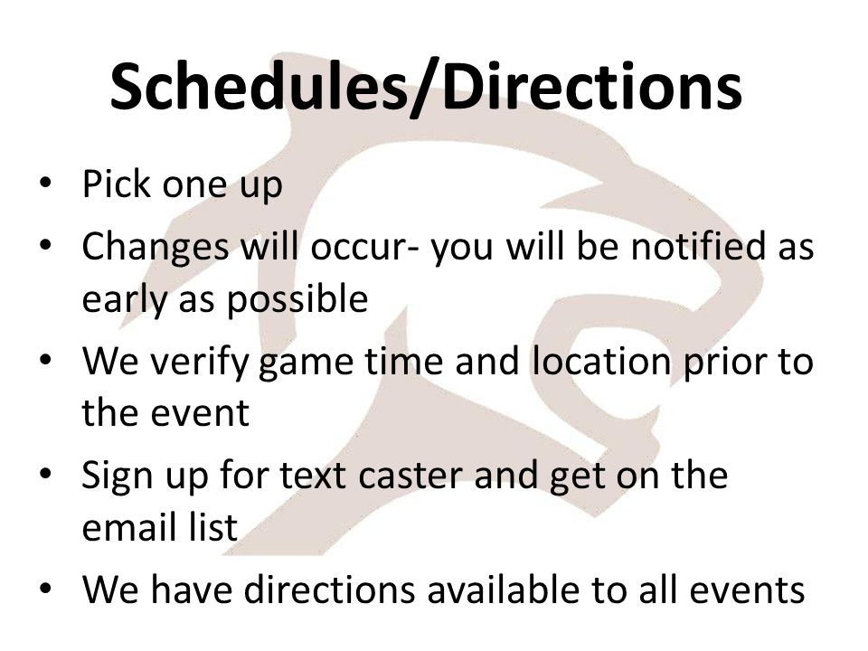 Schedules/Directions Pick one up Changes will occur- you will be notified as early as possible We verify game time and location prior to the event Sign up for text caster and get on the email list We have directions available to all events
