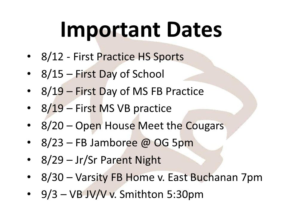 Important Dates 8/12 - First Practice HS Sports 8/15 – First Day of School 8/19 – First Day of MS FB Practice 8/19 – First MS VB practice 8/20 – Open House Meet the Cougars 8/23 – FB Jamboree @ OG 5pm 8/29 – Jr/Sr Parent Night 8/30 – Varsity FB Home v.