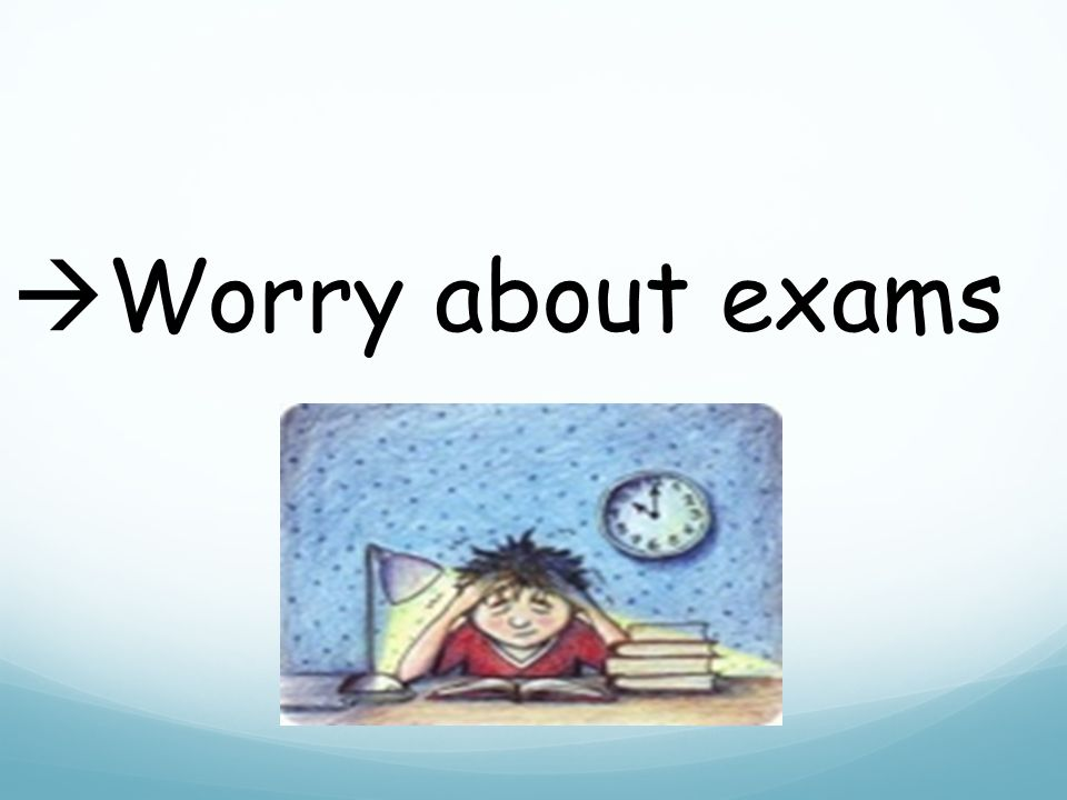  Worry about exams