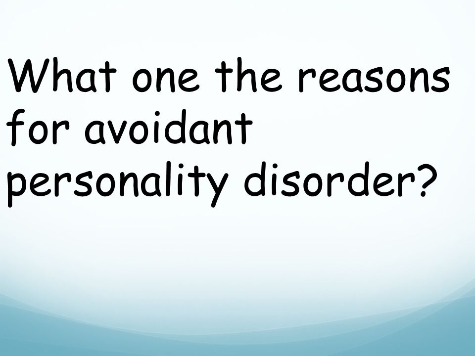 What one the reasons for avoidant personality disorder
