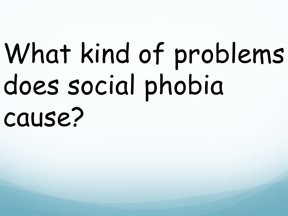 What kind of problems does social phobia cause