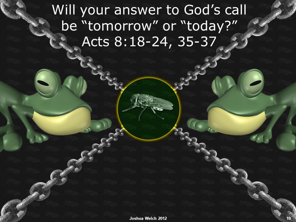 """Will your answer to God's call be """"tomorrow"""" or """"today?"""" Acts 8:18-24, 35-37 Joshua Welch 201210"""