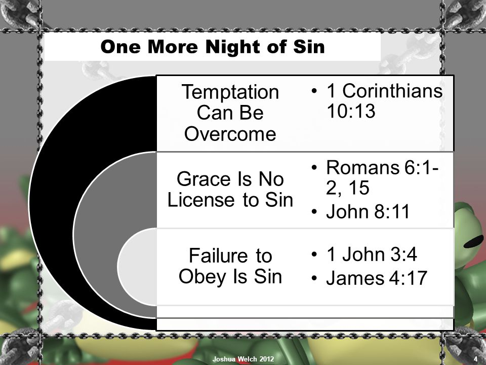 One More Night of Sin Temptation Can Be Overcome Grace Is No License to Sin Failure to Obey Is Sin 1 Corinthians 10:13 Romans 6:1- 2, 15 John 8:11 1 J