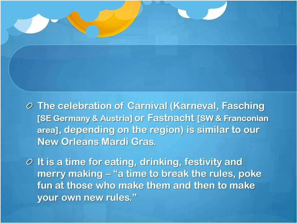 The celebration of Carnival (Karneval, Fasching [SE Germany & Austria] or Fastnacht [SW & Franconian area], depending on the region) is similar to our New Orleans Mardi Gras.