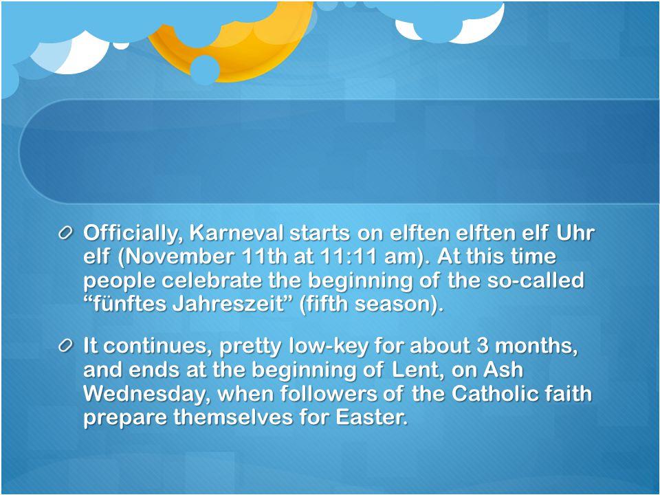 Officially, Karneval starts on elften elften elf Uhr elf (November 11th at 11:11 am).
