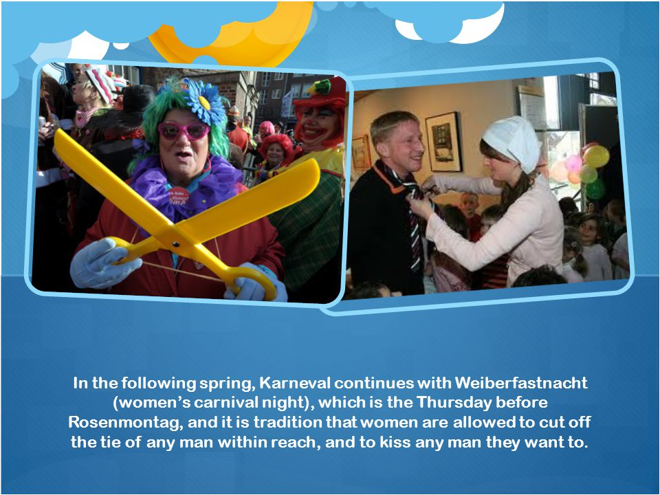 In the following spring, Karneval continues with Weiberfastnacht (women's carnival night), which is the Thursday before Rosenmontag, and it is tradition that women are allowed to cut off the tie of any man within reach, and to kiss any man they want to.