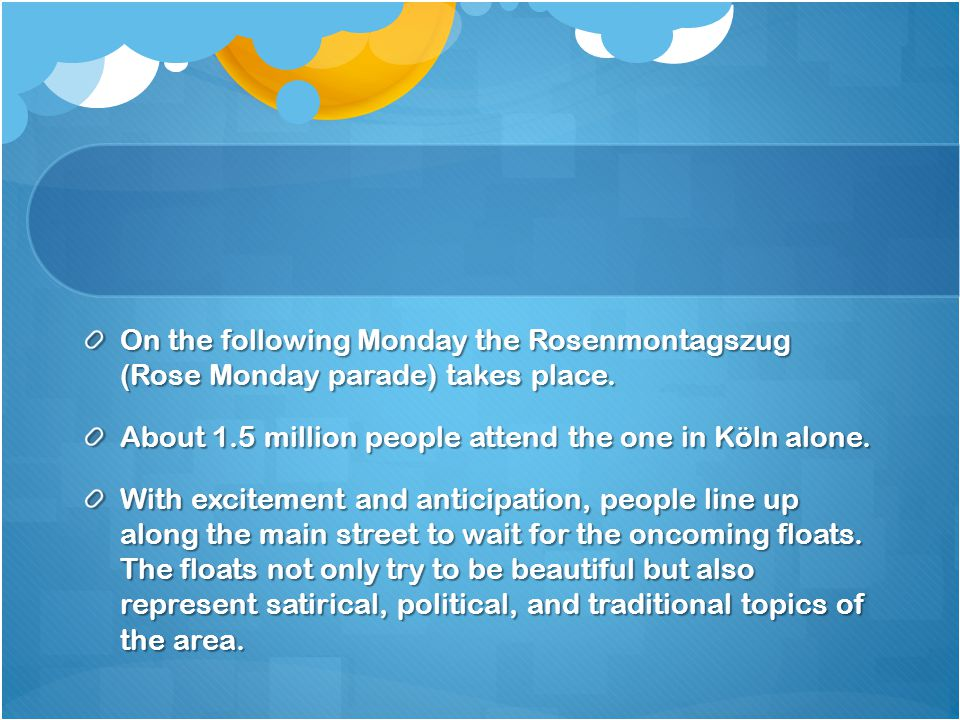 On the following Monday the Rosenmontagszug (Rose Monday parade) takes place.