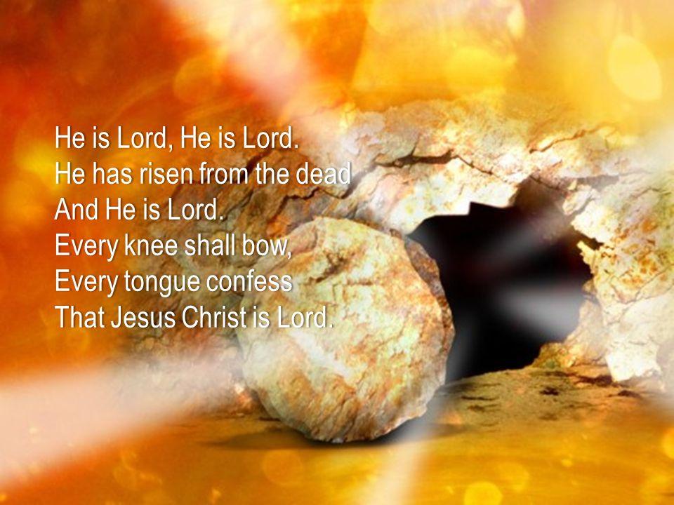 He is Lord, He is Lord.He is Lord, He is Lord. He has risen from the deadHe has risen from the dead And He is Lord.And He is Lord. Every knee shall bo
