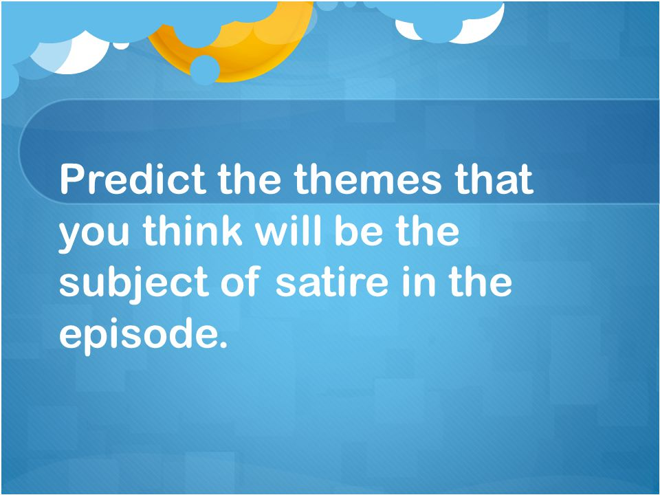 Predict the themes that you think will be the subject of satire in the episode.