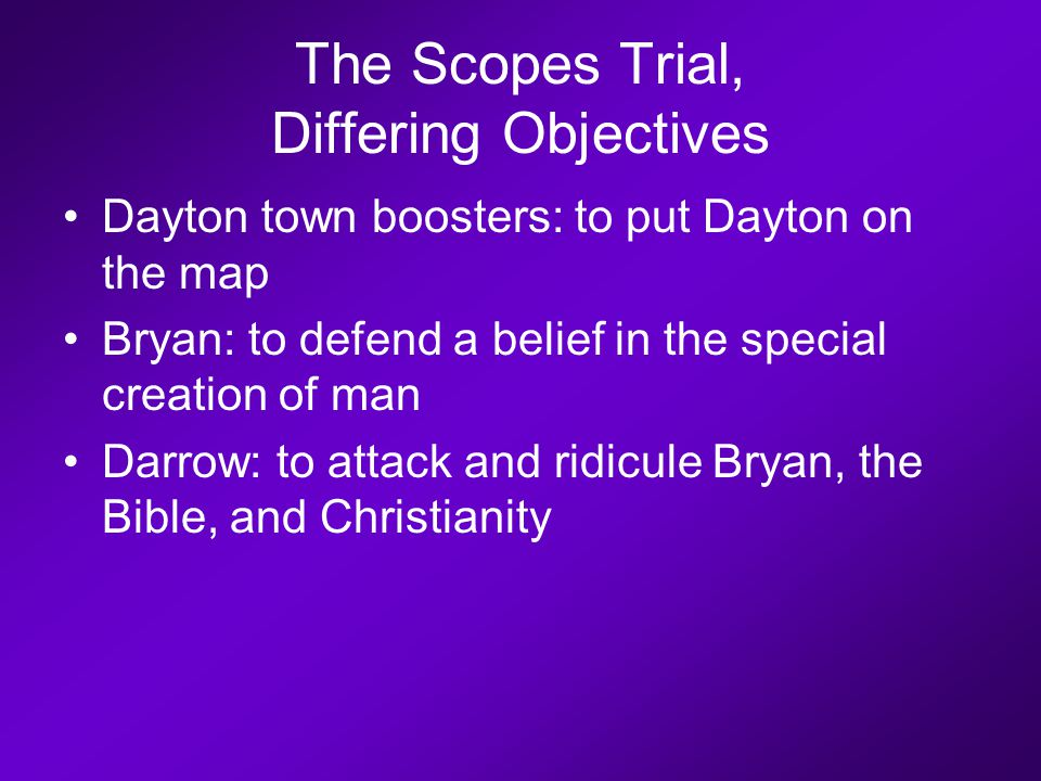 The Scopes Trial, Differing Objectives Dayton town boosters: to put Dayton on the map Bryan: to defend a belief in the special creation of man Darrow: to attack and ridicule Bryan, the Bible, and Christianity