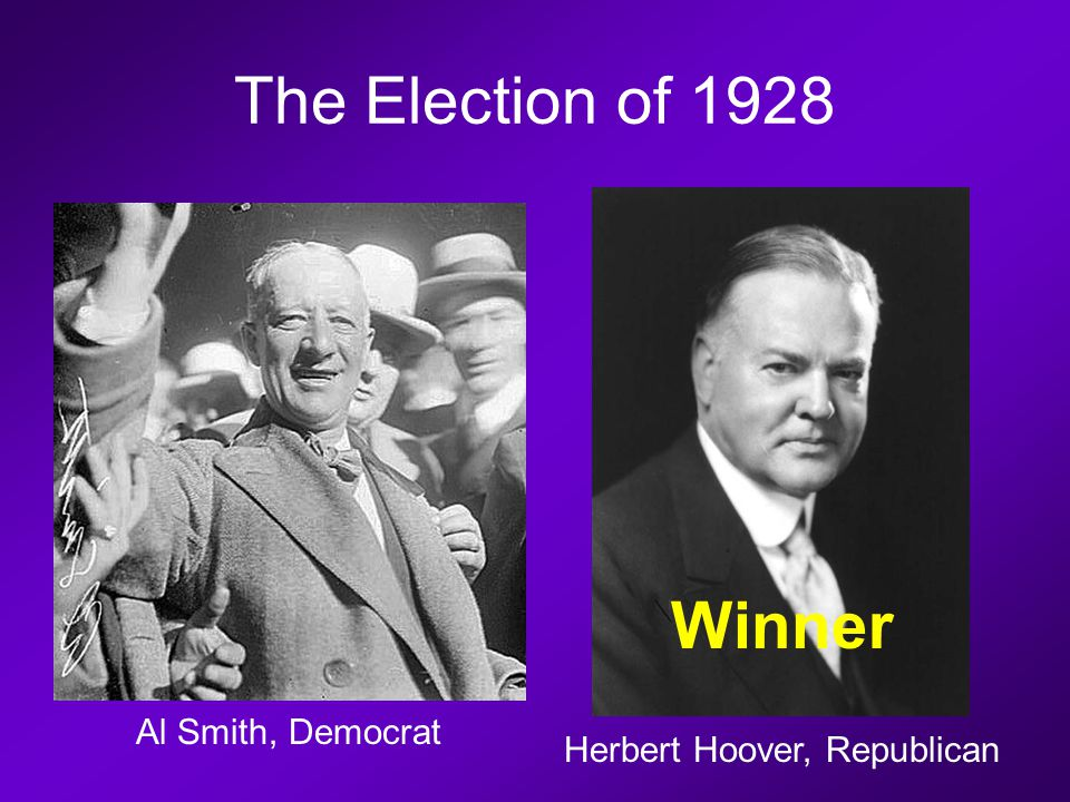The Election of 1928 Al Smith, Democrat Herbert Hoover, Republican Winner