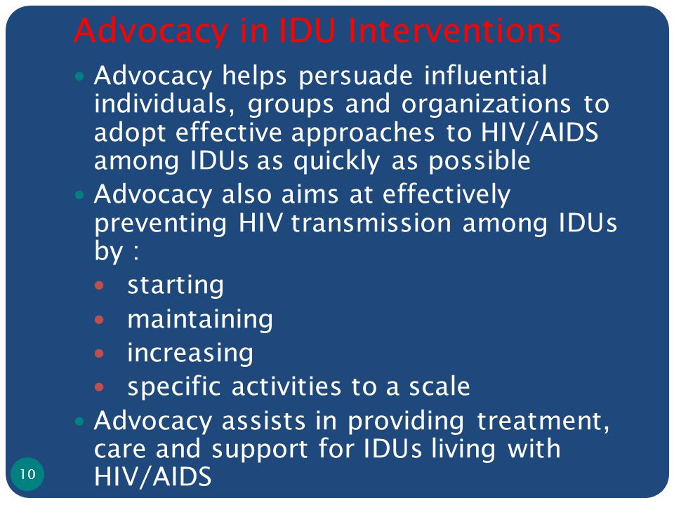 Advocacy in IDU Interventions Advocacy helps persuade influential individuals, groups and organizations to adopt effective approaches to HIV/AIDS among IDUs as quickly as possible Advocacy also aims at effectively preventing HIV transmission among IDUs by : starting maintaining increasing specific activities to a scale Advocacy assists in providing treatment, care and support for IDUs living with HIV/AIDS 10