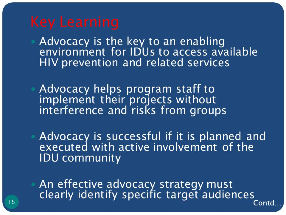 Key Learning Advocacy is the key to an enabling environment for IDUs to access available HIV prevention and related services Advocacy helps program staff to implement their projects without interference and risks from groups Advocacy is successful if it is planned and executed with active involvement of the IDU community An effective advocacy strategy must clearly identify specific target audiences 15 Contd…