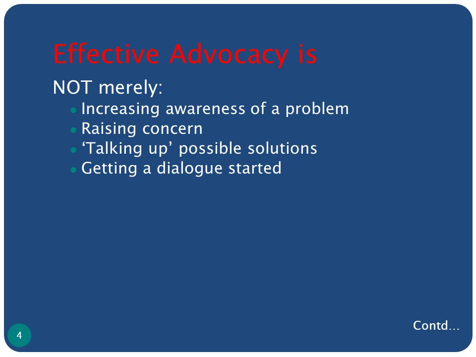 Effective Advocacy is NOT merely: ● Increasing awareness of a problem ● Raising concern ● 'Talking up' possible solutions ● Getting a dialogue started 4 Contd…