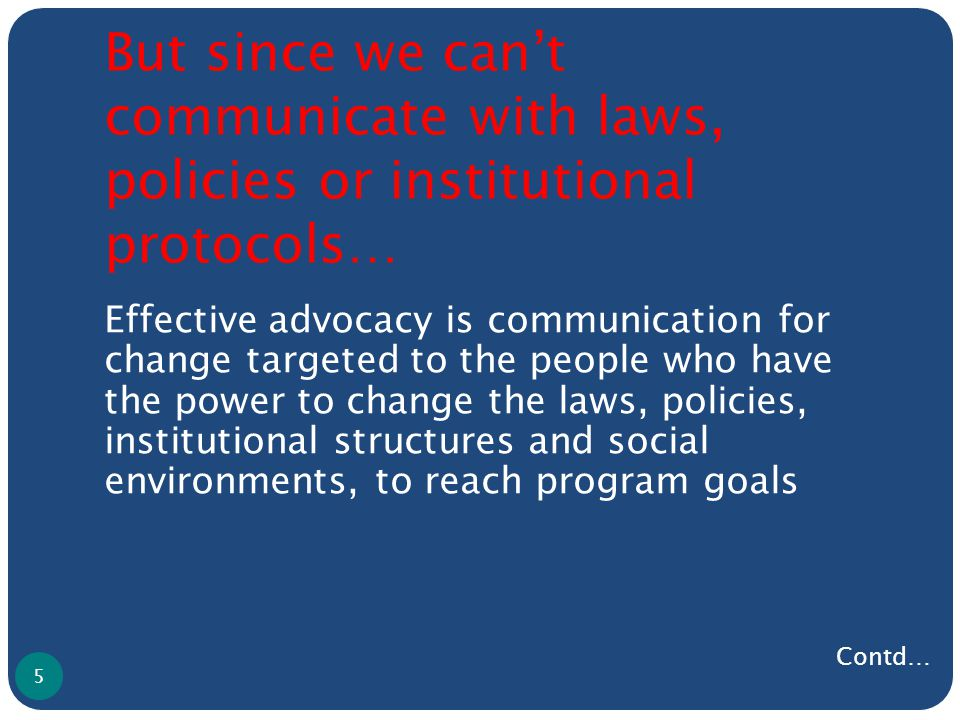 But since we can't communicate with laws, policies or institutional protocols… Effective advocacy is communication for change targeted to the people who have the power to change the laws, policies, institutional structures and social environments, to reach program goals 5 Contd…