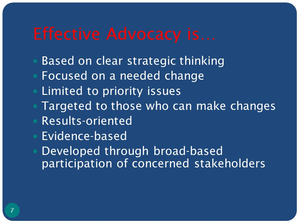 Effective Advocacy is… Based on clear strategic thinking Focused on a needed change Limited to priority issues Targeted to those who can make changes Results-oriented Evidence-based Developed through broad-based participation of concerned stakeholders 7