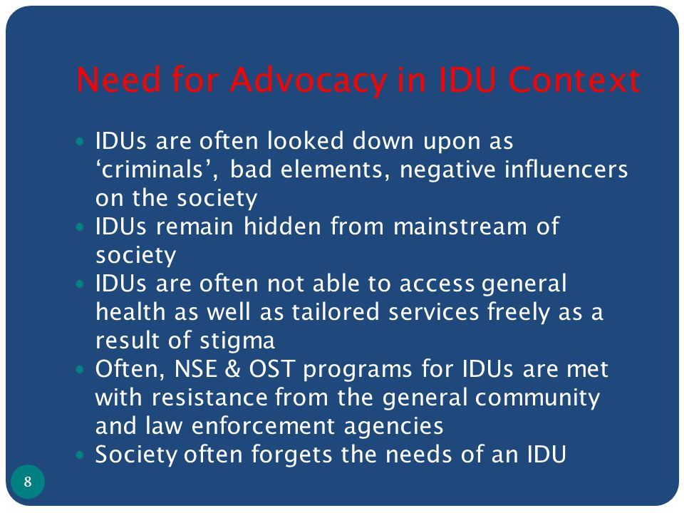 Need for Advocacy in IDU Context IDUs are often looked down upon as 'criminals', bad elements, negative influencers on the society IDUs remain hidden from mainstream of society IDUs are often not able to access general health as well as tailored services freely as a result of stigma Often, NSE & OST programs for IDUs are met with resistance from the general community and law enforcement agencies Society often forgets the needs of an IDU 8