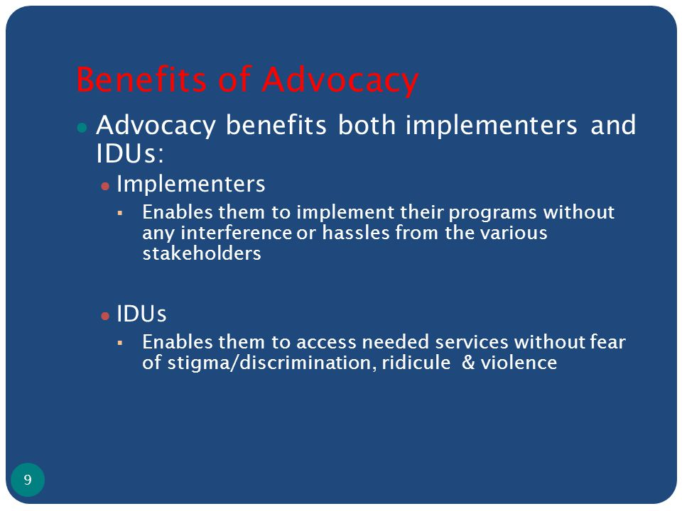 Benefits of Advocacy ● Advocacy benefits both implementers and IDUs: ● Implementers  Enables them to implement their programs without any interference or hassles from the various stakeholders ● IDUs  Enables them to access needed services without fear of stigma/discrimination, ridicule & violence 9