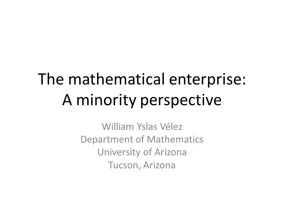 The mathematical enterprise: A minority perspective William Yslas Vélez Department of Mathematics University of Arizona Tucson, Arizona