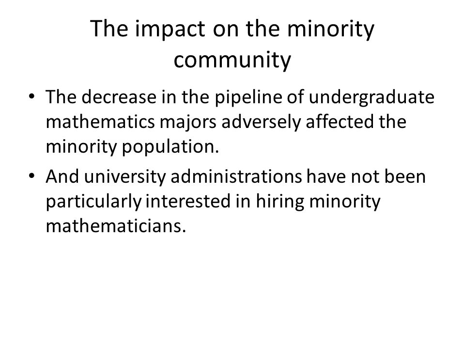 The impact on the minority community The decrease in the pipeline of undergraduate mathematics majors adversely affected the minority population.