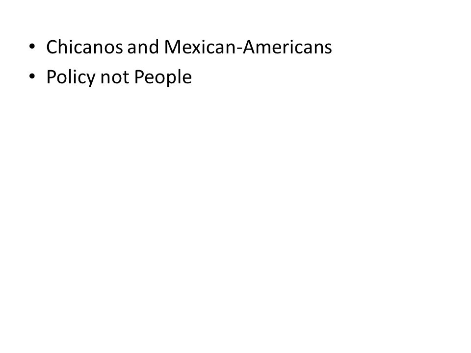 Chicanos and Mexican-Americans Policy not People