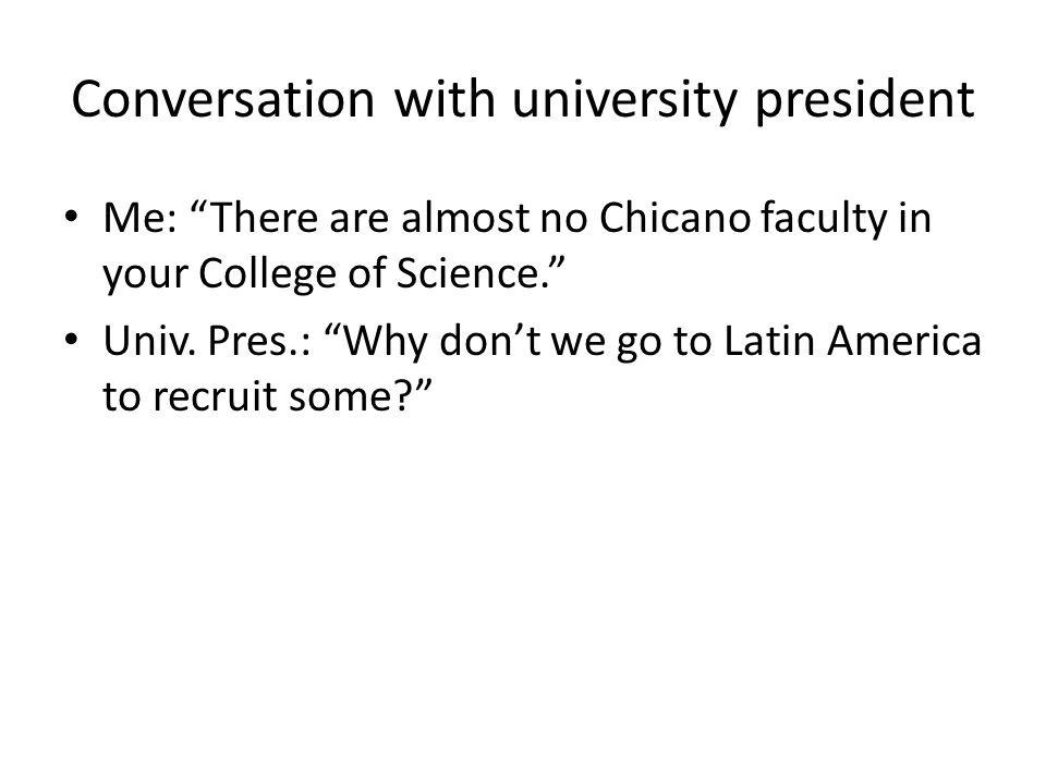 Conversation with university president Me: There are almost no Chicano faculty in your College of Science. Univ.