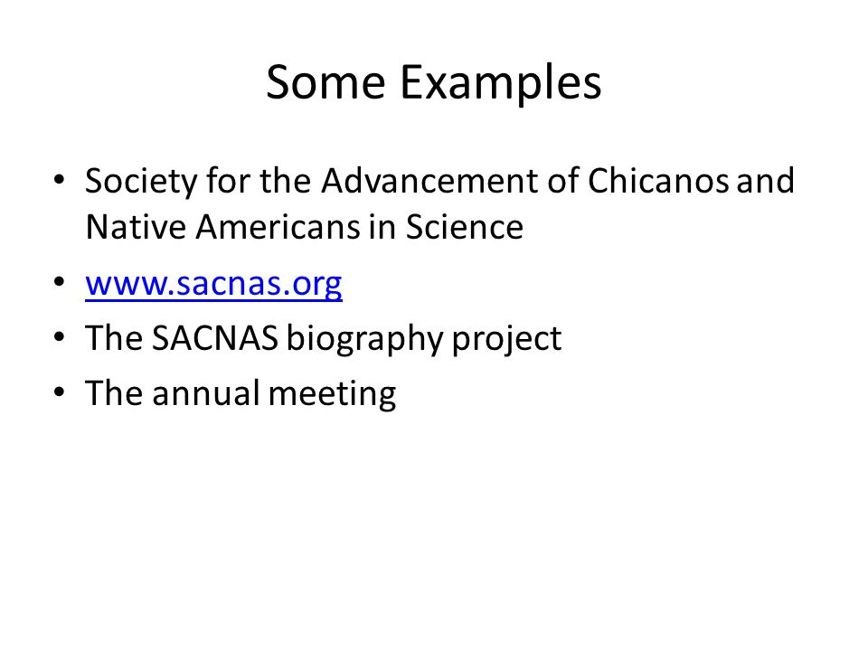 Some Examples Society for the Advancement of Chicanos and Native Americans in Science www.sacnas.org The SACNAS biography project The annual meeting