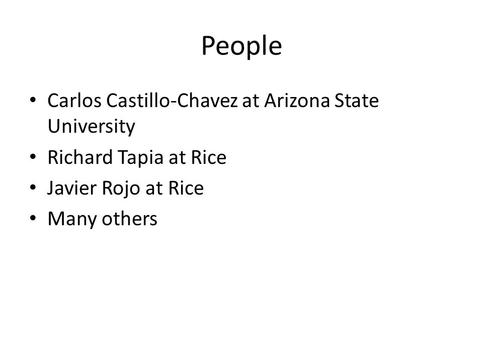 People Carlos Castillo-Chavez at Arizona State University Richard Tapia at Rice Javier Rojo at Rice Many others