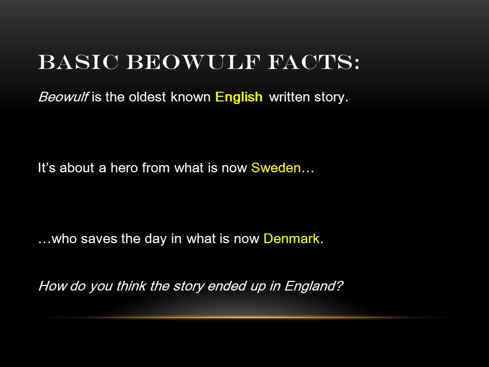 BASIC BEOWULF FACTS: Beowulf is the oldest known English written story. It's about a hero from what is now Sweden… …who saves the day in what is now D