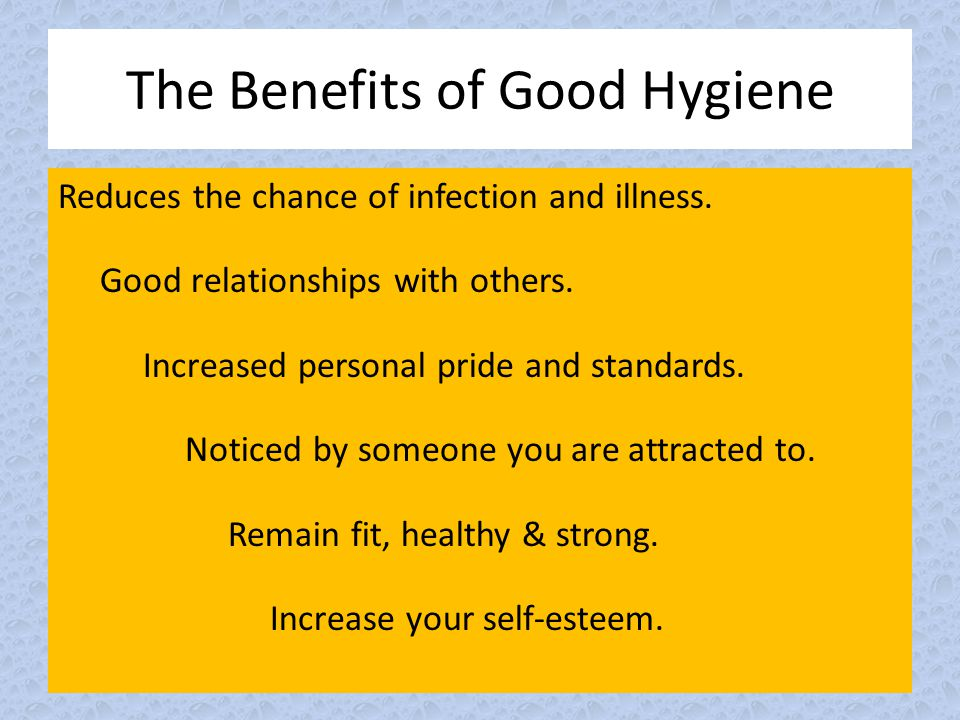 The Benefits of Good Hygiene Reduces the chance of infection and illness. Good relationships with others. Increased personal pride and standards. Noti