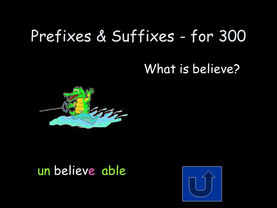 Prefixes & Suffixes - for 300 Remember to phrase your answer in the form of a question.