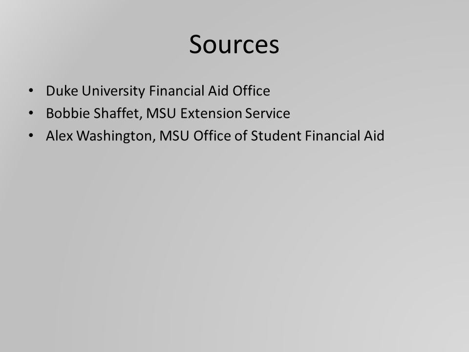Sources Duke University Financial Aid Office Bobbie Shaffet, MSU Extension Service Alex Washington, MSU Office of Student Financial Aid