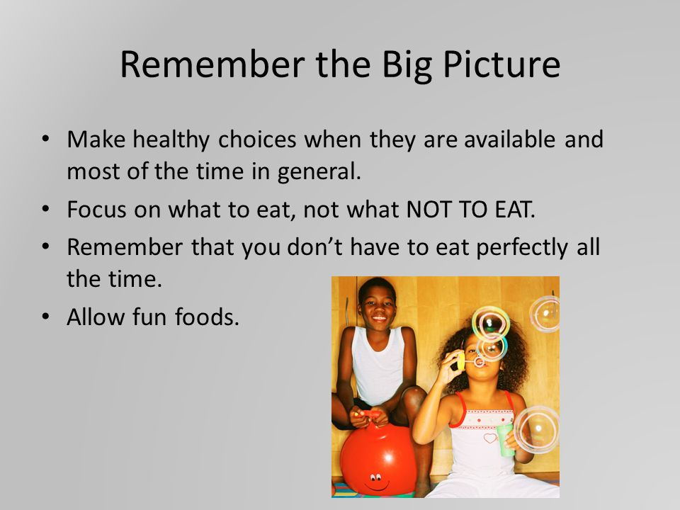 Remember the Big Picture Make healthy choices when they are available and most of the time in general.
