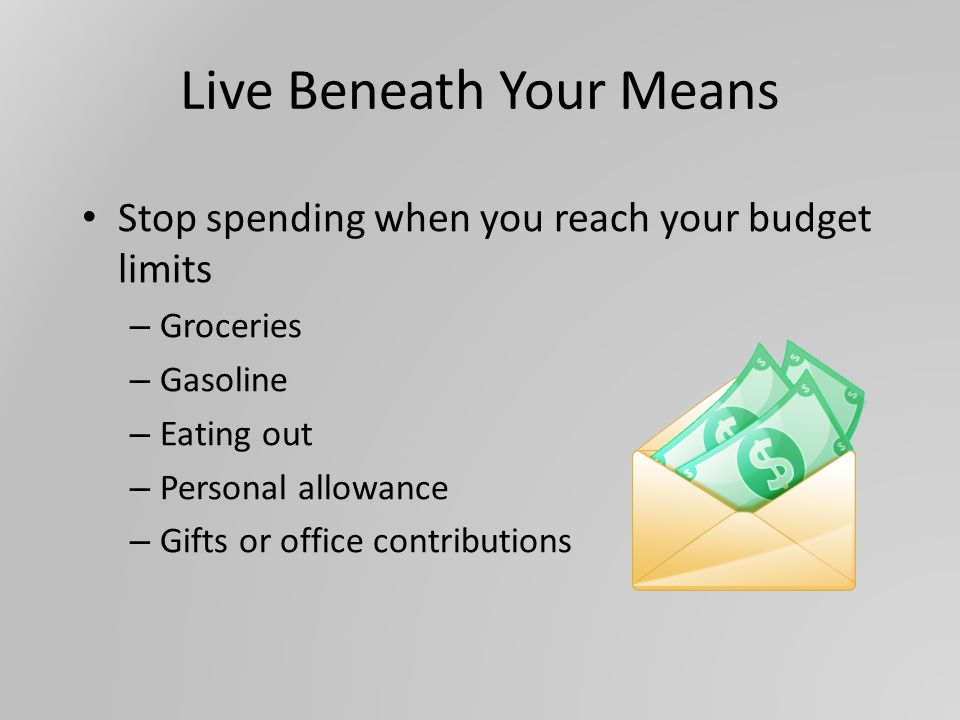 Live Beneath Your Means Stop spending when you reach your budget limits – Groceries – Gasoline – Eating out – Personal allowance – Gifts or office contributions