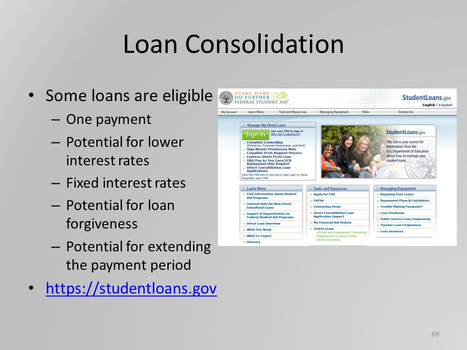 Loan Consolidation Some loans are eligible – One payment – Potential for lower interest rates – Fixed interest rates – Potential for loan forgiveness – Potential for extending the payment period https://studentloans.gov 69