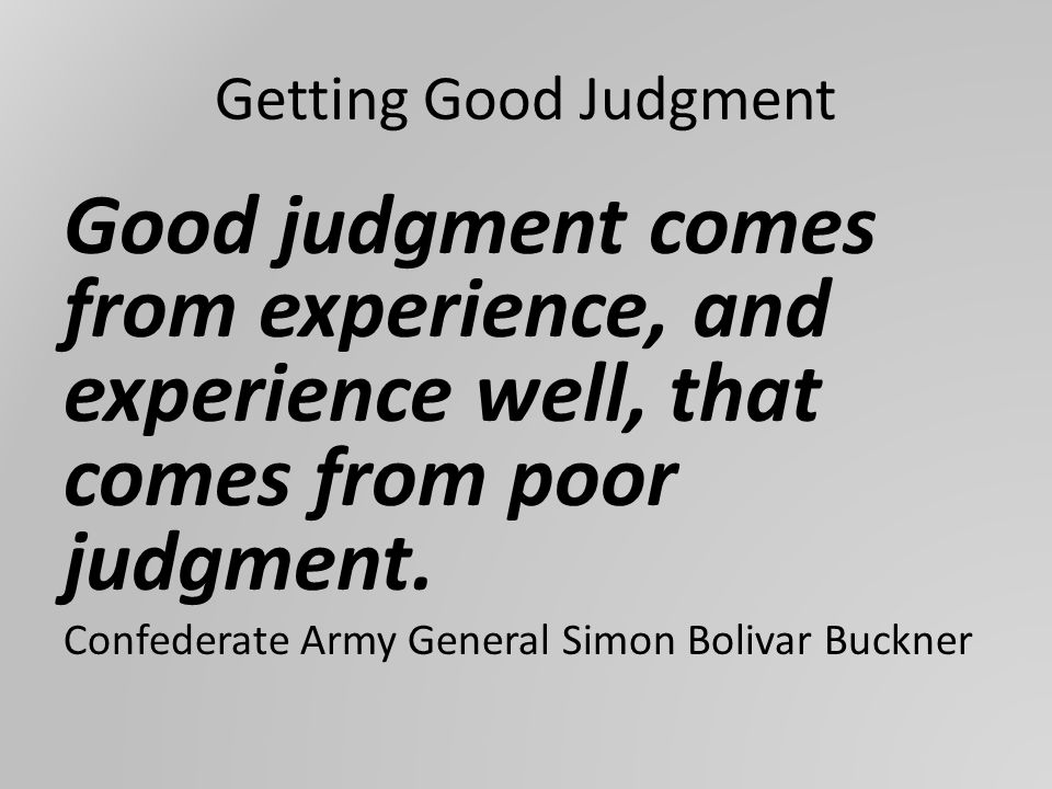 Getting Good Judgment Good judgment comes from experience, and experience well, that comes from poor judgment.
