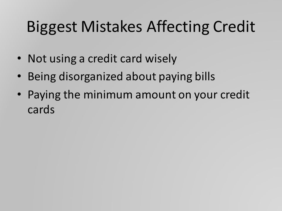 Biggest Mistakes Affecting Credit Not using a credit card wisely Being disorganized about paying bills Paying the minimum amount on your credit cards