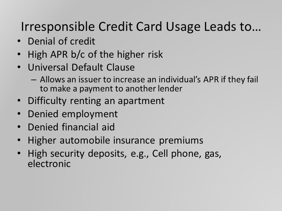 Irresponsible Credit Card Usage Leads to… Denial of credit High APR b/c of the higher risk Universal Default Clause – Allows an issuer to increase an individual's APR if they fail to make a payment to another lender Difficulty renting an apartment Denied employment Denied financial aid Higher automobile insurance premiums High security deposits, e.g., Cell phone, gas, electronic
