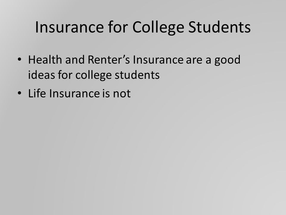 Insurance for College Students Health and Renter's Insurance are a good ideas for college students Life Insurance is not