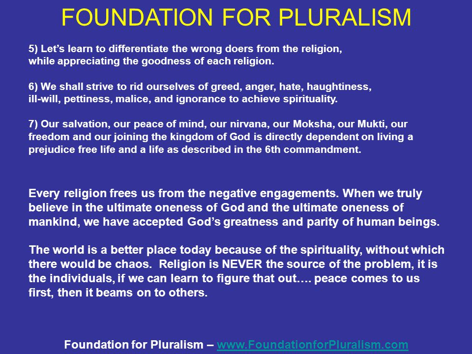 Foundation for Pluralism – www.FoundationforPluralism.comwww.FoundationforPluralism.com 5) Let's learn to differentiate the wrong doers from the religion, while appreciating the goodness of each religion.