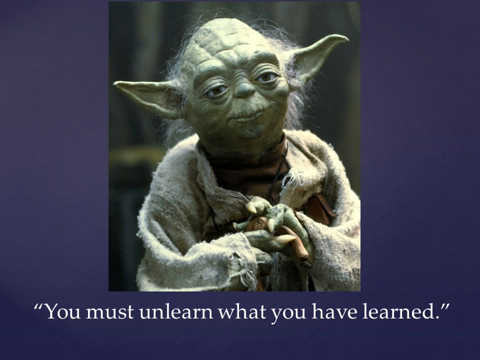 """You must unlearn what you have learned."""