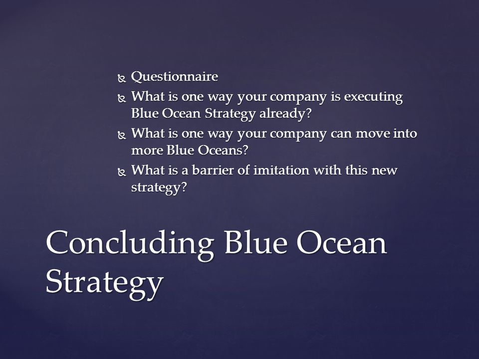  Questionnaire  What is one way your company is executing Blue Ocean Strategy already?  What is one way your company can move into more Blue Oceans