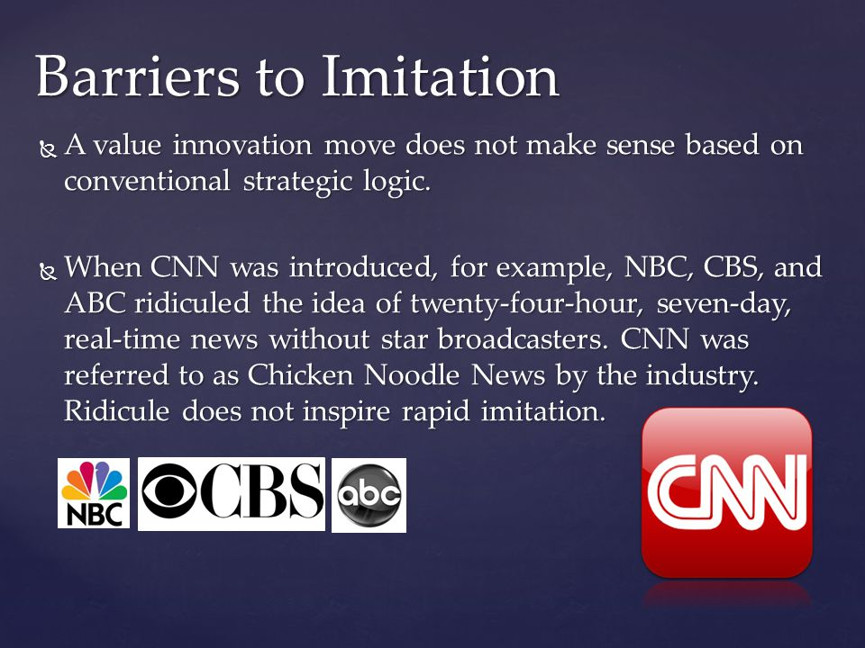  A value innovation move does not make sense based on conventional strategic logic.  When CNN was introduced, for example, NBC, CBS, and ABC ridicul