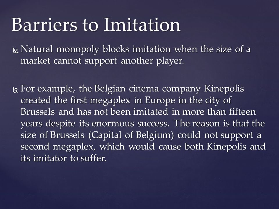  Natural monopoly blocks imitation when the size of a market cannot support another player.  For example, the Belgian cinema company Kinepolis creat