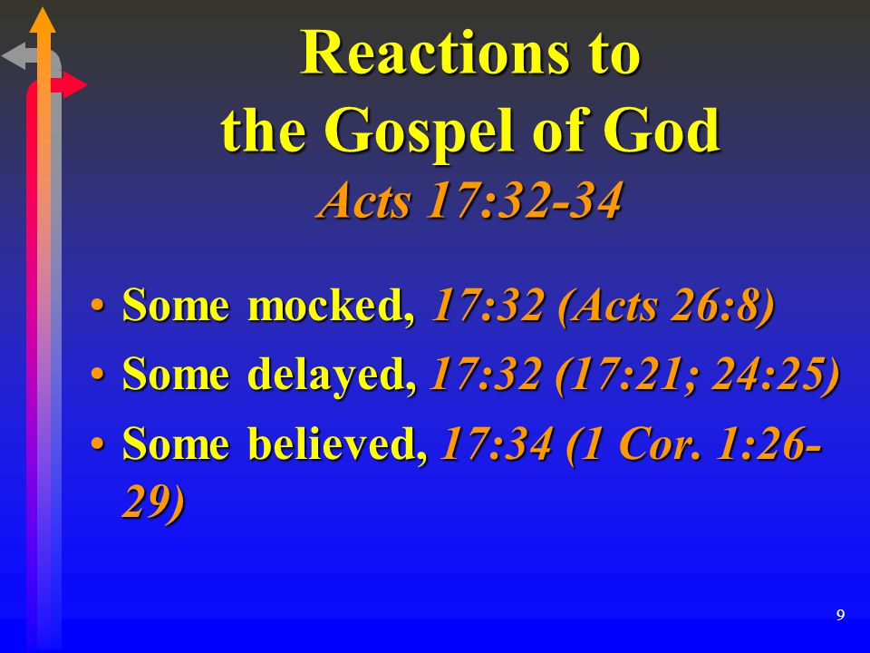 9 Reactions to the Gospel of God Acts 17:32-34 Some mocked, 17:32 (Acts 26:8)Some mocked, 17:32 (Acts 26:8) Some delayed, 17:32 (17:21; 24:25)Some delayed, 17:32 (17:21; 24:25) Some believed, 17:34 (1 Cor.