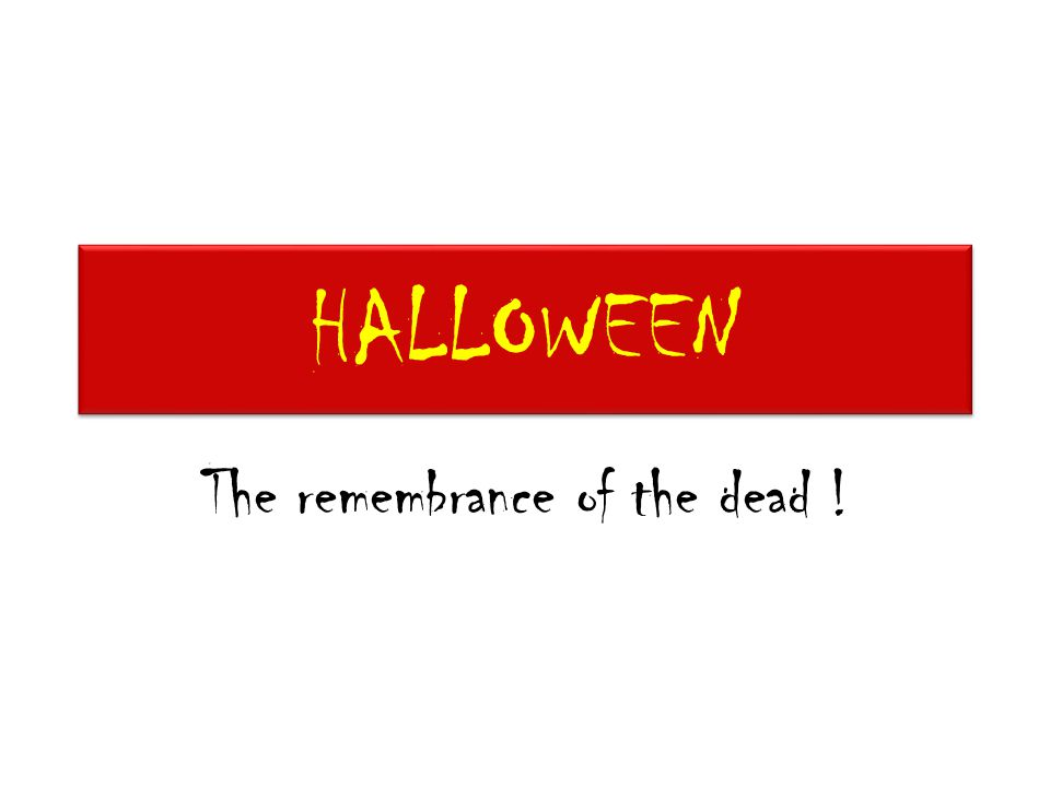 HALLOWEEN The remembrance of the dead !
