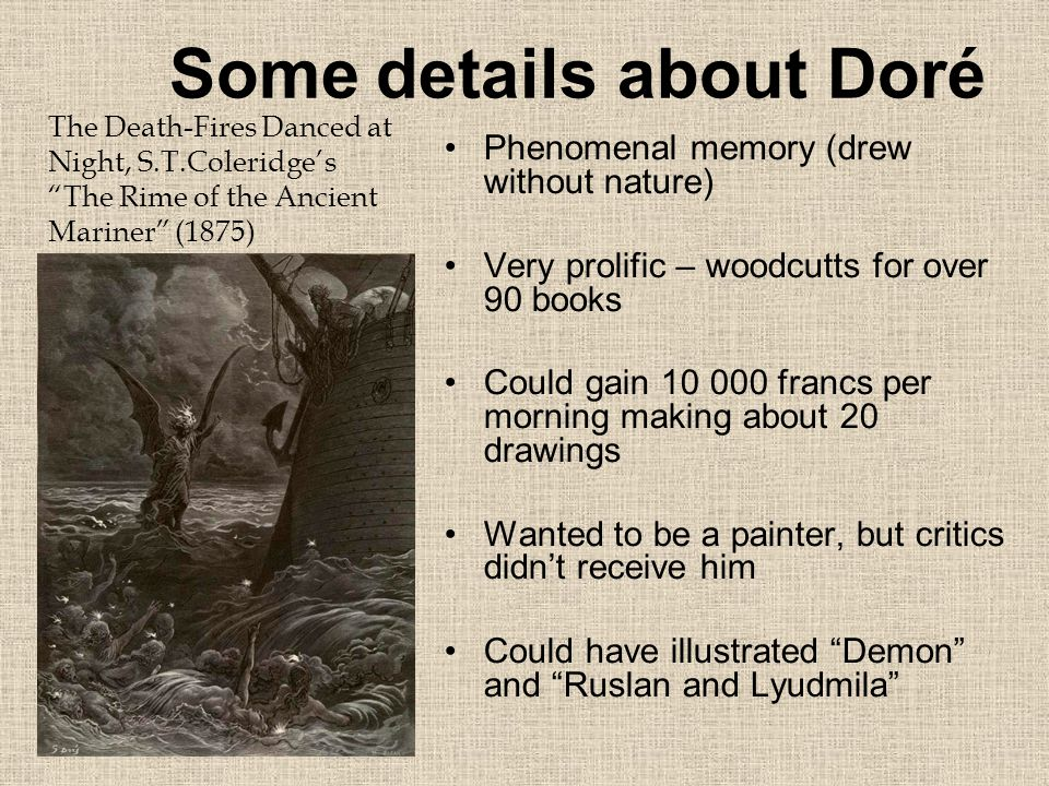 Some details about Doré Phenomenal memory (drew without nature) Very prolific – woodcutts for over 90 books Could gain 10 000 francs per morning making about 20 drawings Wanted to be a painter, but critics didn't receive him Could have illustrated Demon and Ruslan and Lyudmila The Death-Fires Danced at Night, S.T.Coleridge's The Rime of the Ancient Mariner (1875)